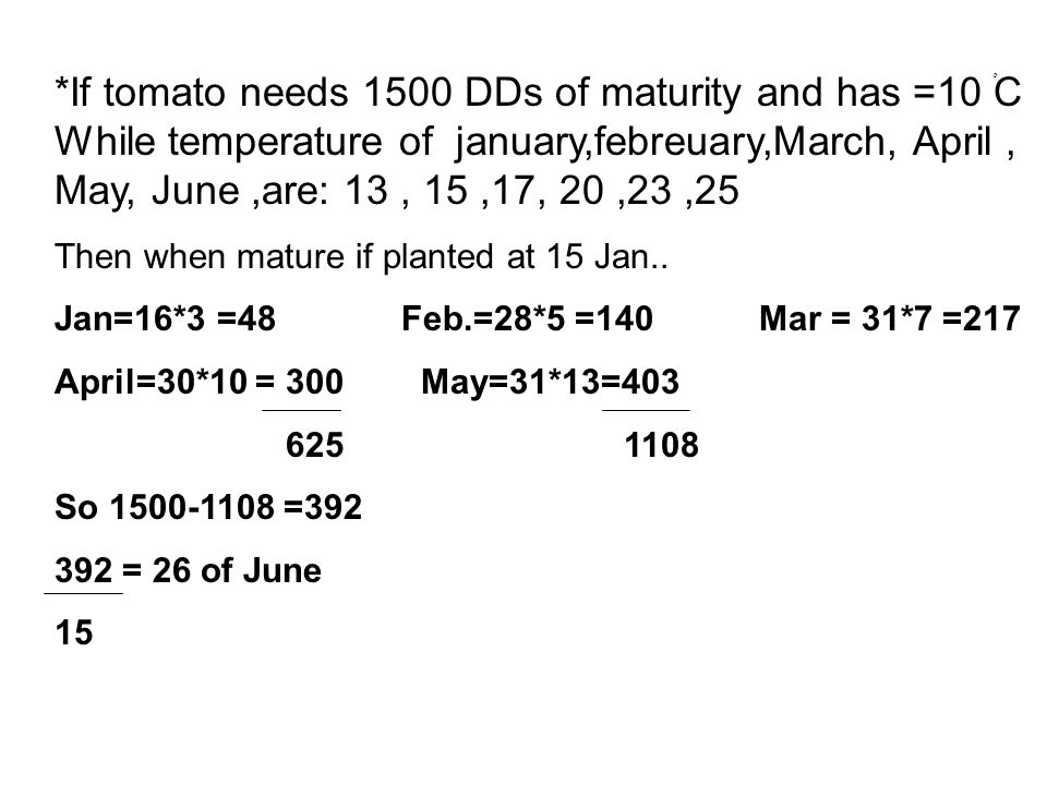 *If tomato needs 1500 DDs of maturity and has =10 ْ C While temperature of january,febreuary,March, April, May, June,are: 13, 15,17, 20,23,25 Then when mature if planted at 15 Jan..