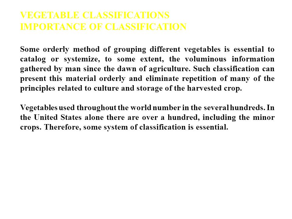 VEGETABLE CLASSIFICATIONS IMPORTANCE OF CLASSIFICATION Some orderly method of grouping different vegetables is essential to catalog or systemize, to some extent, the voluminous information gathered by man since the dawn of agriculture.