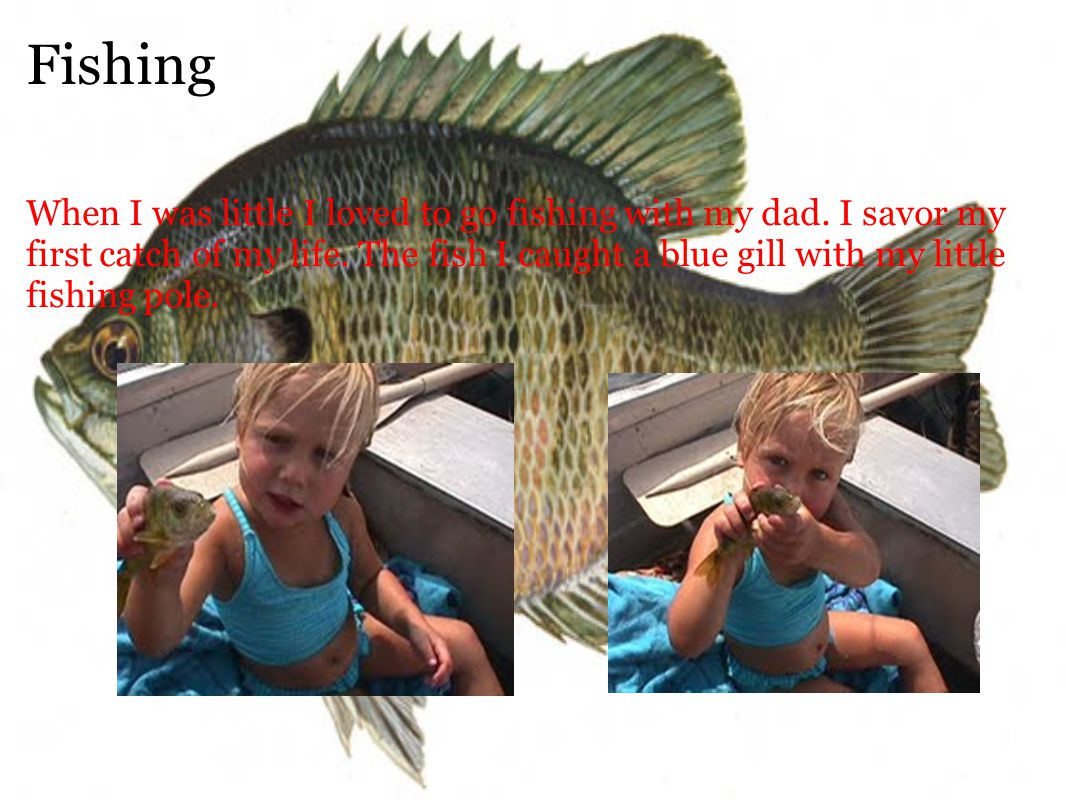 Fishing When I was little I loved to go fishing with my dad.