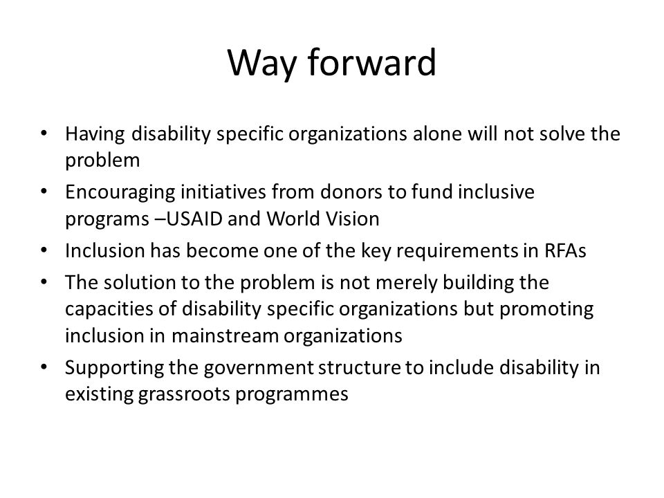 Way forward Having disability specific organizations alone will not solve the problem Encouraging initiatives from donors to fund inclusive programs –USAID and World Vision Inclusion has become one of the key requirements in RFAs The solution to the problem is not merely building the capacities of disability specific organizations but promoting inclusion in mainstream organizations Supporting the government structure to include disability in existing grassroots programmes