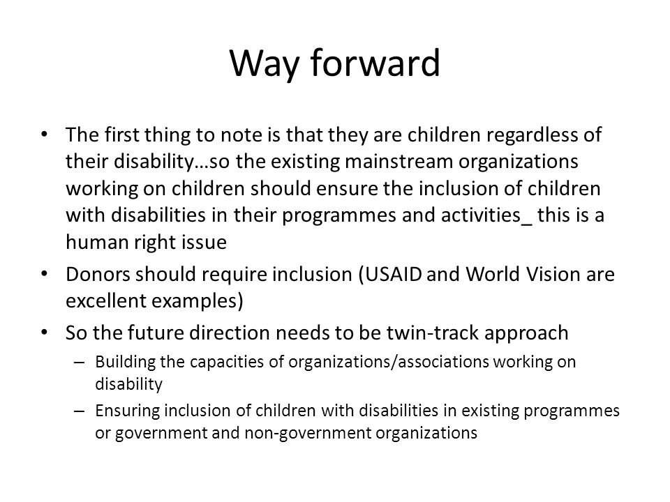 Way forward The first thing to note is that they are children regardless of their disability…so the existing mainstream organizations working on children should ensure the inclusion of children with disabilities in their programmes and activities_ this is a human right issue Donors should require inclusion (USAID and World Vision are excellent examples) So the future direction needs to be twin-track approach – Building the capacities of organizations/associations working on disability – Ensuring inclusion of children with disabilities in existing programmes or government and non-government organizations