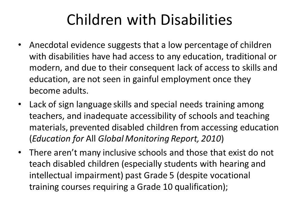 Children with Disabilities Anecdotal evidence suggests that a low percentage of children with disabilities have had access to any education, traditional or modern, and due to their consequent lack of access to skills and education, are not seen in gainful employment once they become adults.