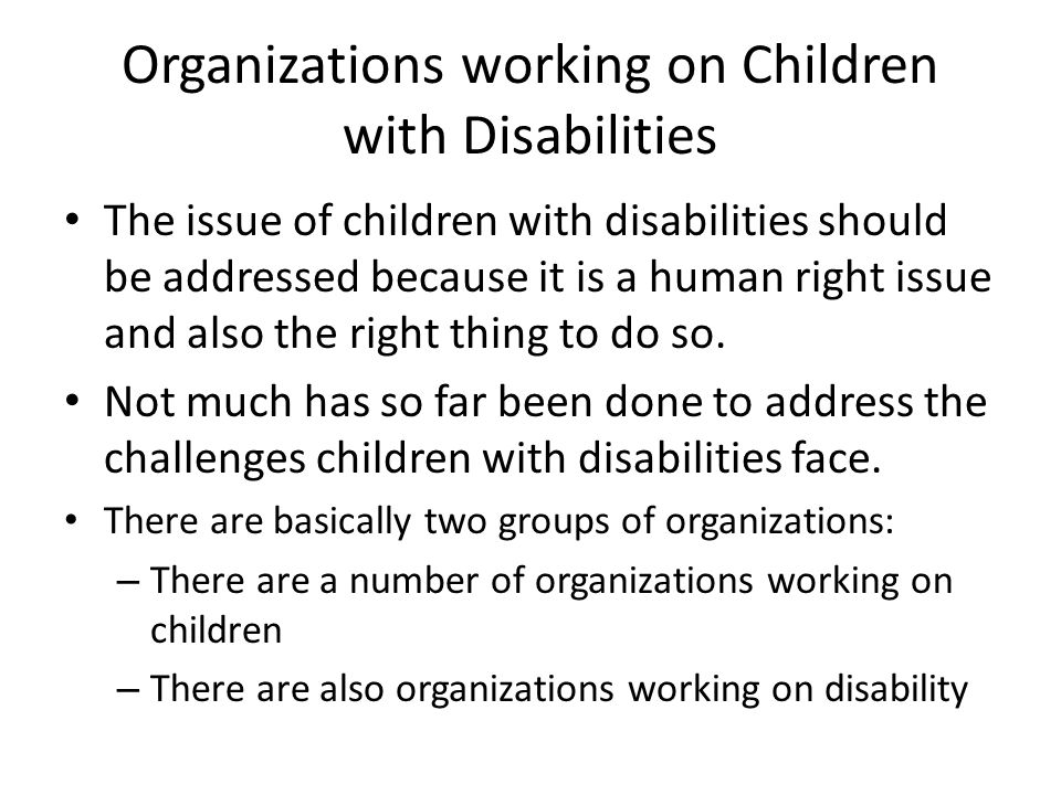 Organizations working on Children with Disabilities The issue of children with disabilities should be addressed because it is a human right issue and also the right thing to do so.