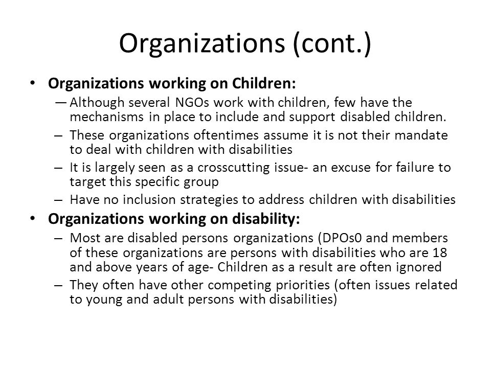 Organizations (cont.) Organizations working on Children: —Although several NGOs work with children, few have the mechanisms in place to include and support disabled children.