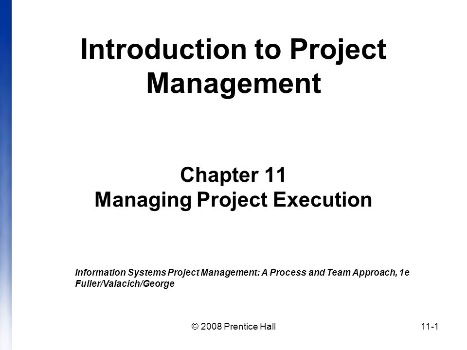 © 2008 Prentice Hall11-1 Introduction to Project Management Chapter 11 Managing Project Execution Information Systems Project Management: A Process and Team Approach, 1e Fuller/Valacich/George