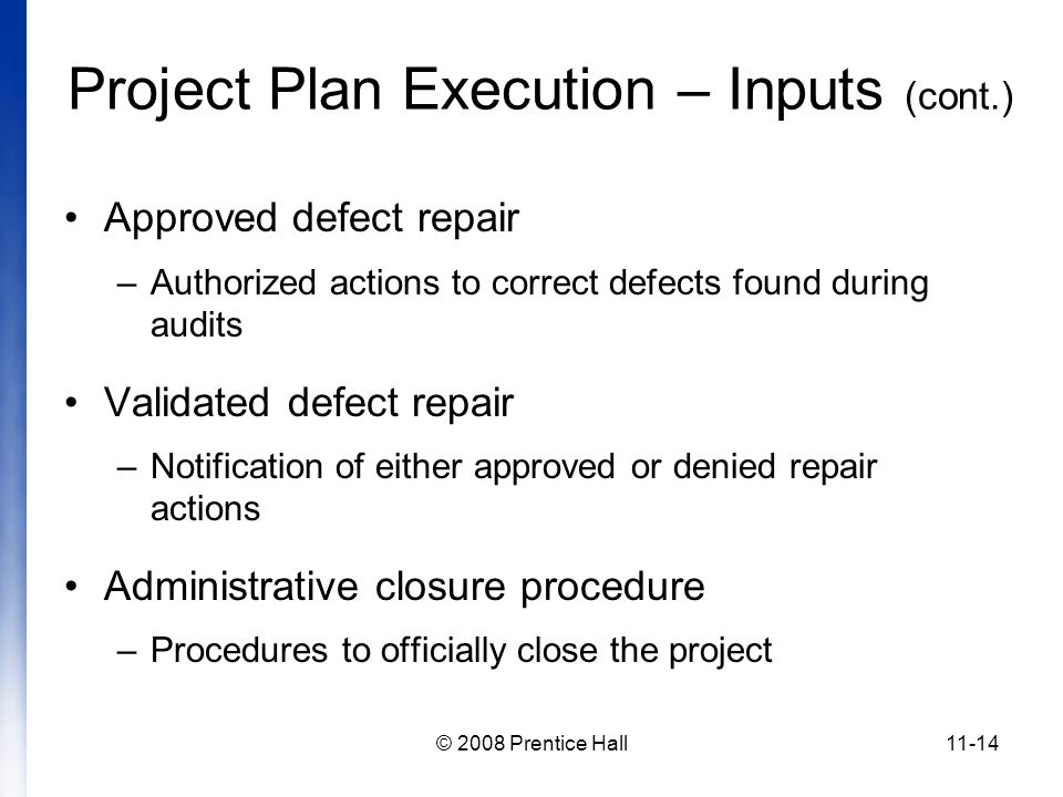 © 2008 Prentice Hall11-14 Project Plan Execution – Inputs (cont.) Approved defect repair –Authorized actions to correct defects found during audits Validated defect repair –Notification of either approved or denied repair actions Administrative closure procedure –Procedures to officially close the project