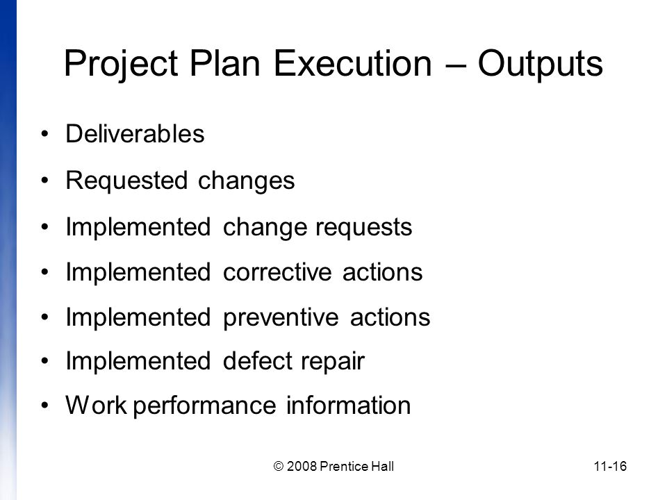 © 2008 Prentice Hall11-16 Project Plan Execution – Outputs Deliverables Requested changes Implemented change requests Implemented corrective actions Implemented preventive actions Implemented defect repair Work performance information
