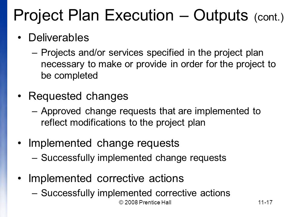 © 2008 Prentice Hall11-17 Project Plan Execution – Outputs (cont.) Deliverables –Projects and/or services specified in the project plan necessary to make or provide in order for the project to be completed Requested changes –Approved change requests that are implemented to reflect modifications to the project plan Implemented change requests –Successfully implemented change requests Implemented corrective actions –Successfully implemented corrective actions