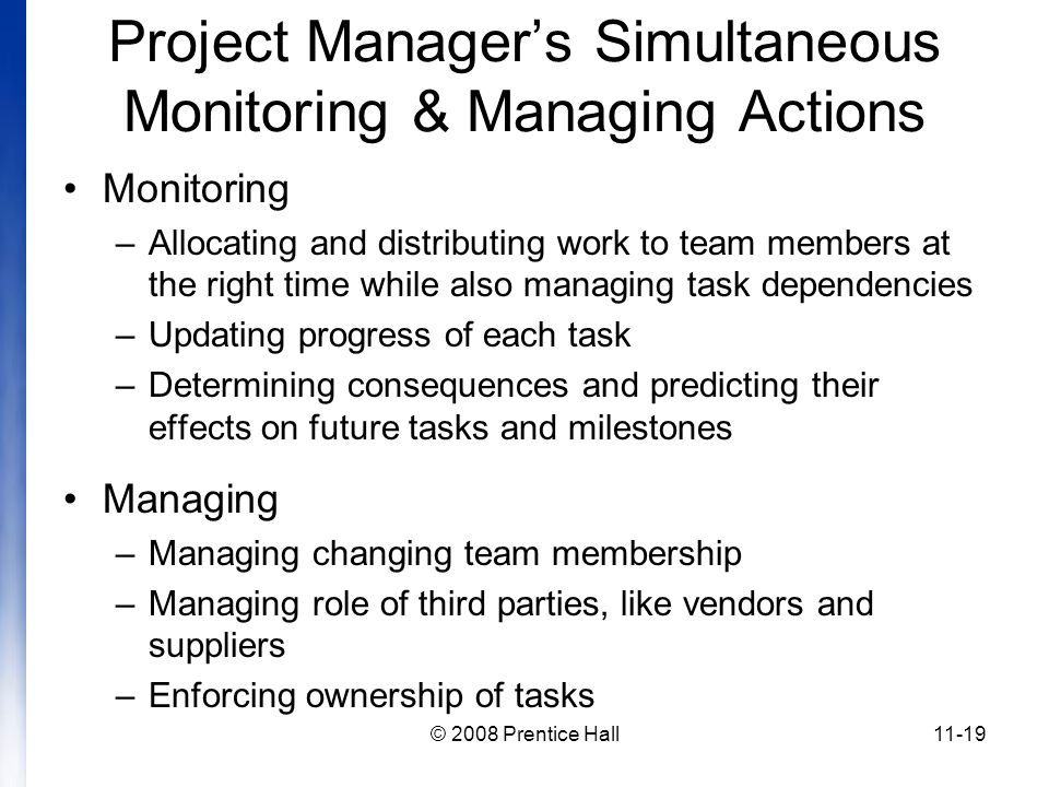 © 2008 Prentice Hall11-19 Project Manager's Simultaneous Monitoring & Managing Actions Monitoring –Allocating and distributing work to team members at the right time while also managing task dependencies –Updating progress of each task –Determining consequences and predicting their effects on future tasks and milestones Managing –Managing changing team membership –Managing role of third parties, like vendors and suppliers –Enforcing ownership of tasks