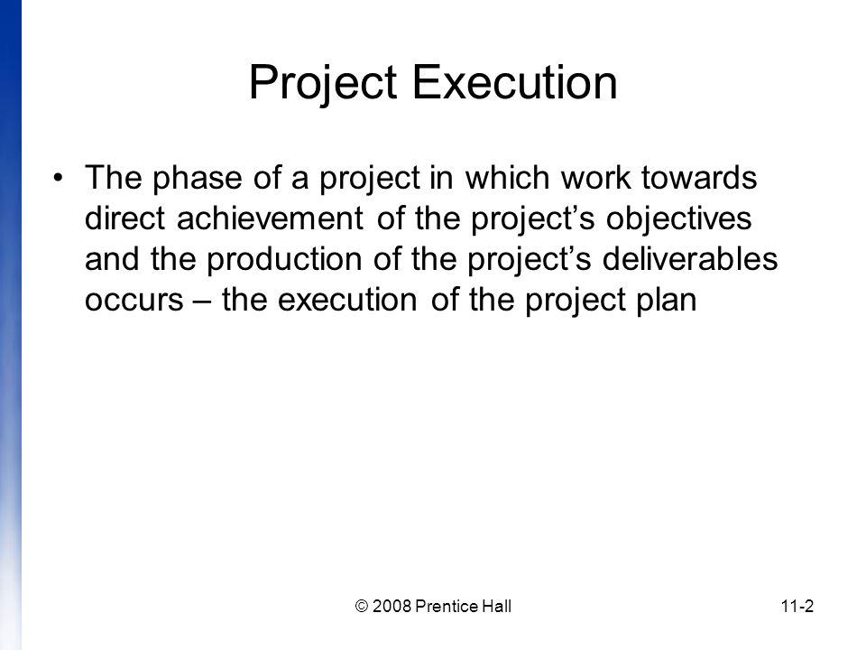 © 2008 Prentice Hall11-2 Project Execution The phase of a project in which work towards direct achievement of the project's objectives and the production of the project's deliverables occurs – the execution of the project plan