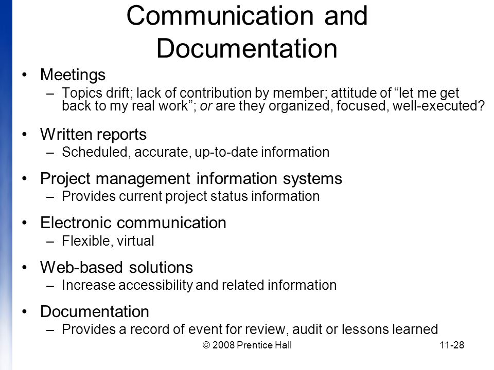 © 2008 Prentice Hall11-28 Communication and Documentation Meetings –Topics drift; lack of contribution by member; attitude of let me get back to my real work ; or are they organized, focused, well-executed.