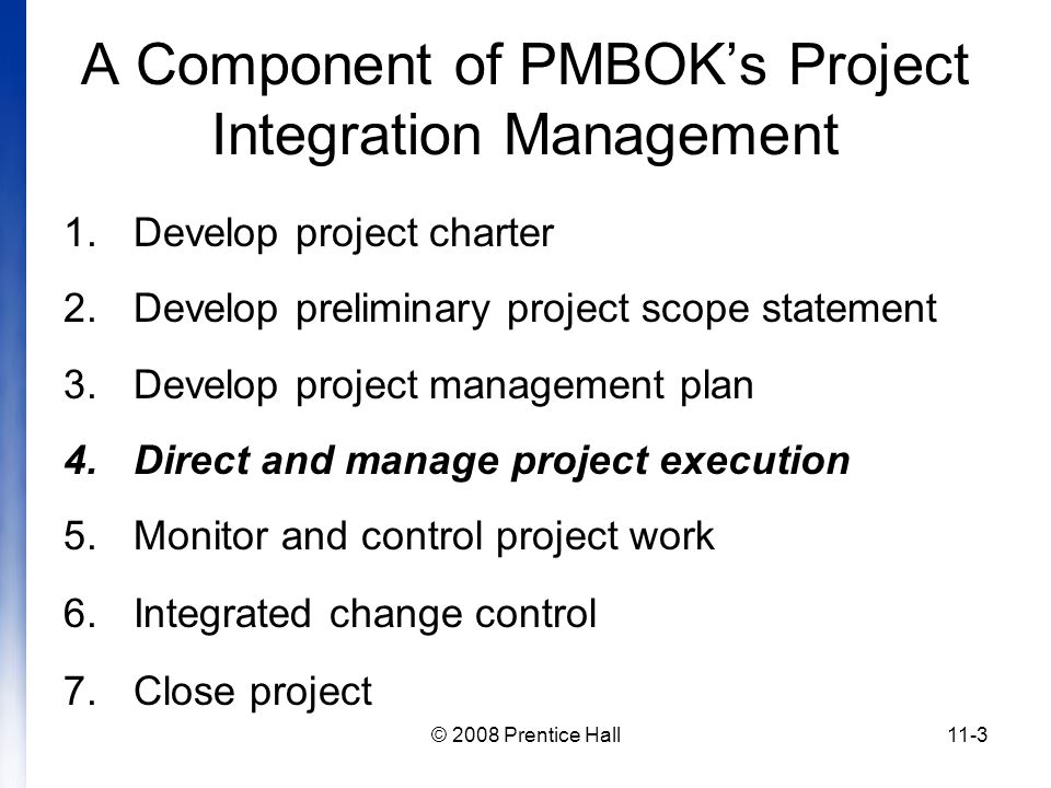 © 2008 Prentice Hall11-3 A Component of PMBOK's Project Integration Management 1.Develop project charter 2.Develop preliminary project scope statement 3.Develop project management plan 4.Direct and manage project execution 5.Monitor and control project work 6.Integrated change control 7.Close project