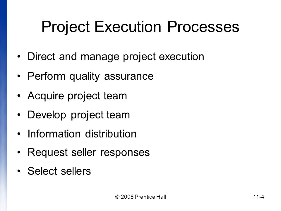 © 2008 Prentice Hall11-4 Project Execution Processes Direct and manage project execution Perform quality assurance Acquire project team Develop project team Information distribution Request seller responses Select sellers