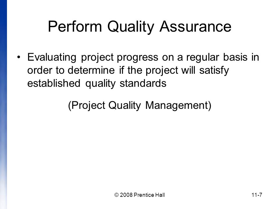 © 2008 Prentice Hall11-7 Perform Quality Assurance Evaluating project progress on a regular basis in order to determine if the project will satisfy established quality standards (Project Quality Management)