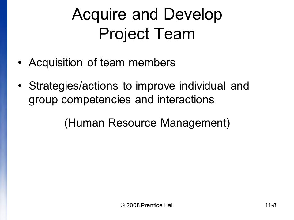 © 2008 Prentice Hall11-8 Acquire and Develop Project Team Acquisition of team members Strategies/actions to improve individual and group competencies and interactions (Human Resource Management)