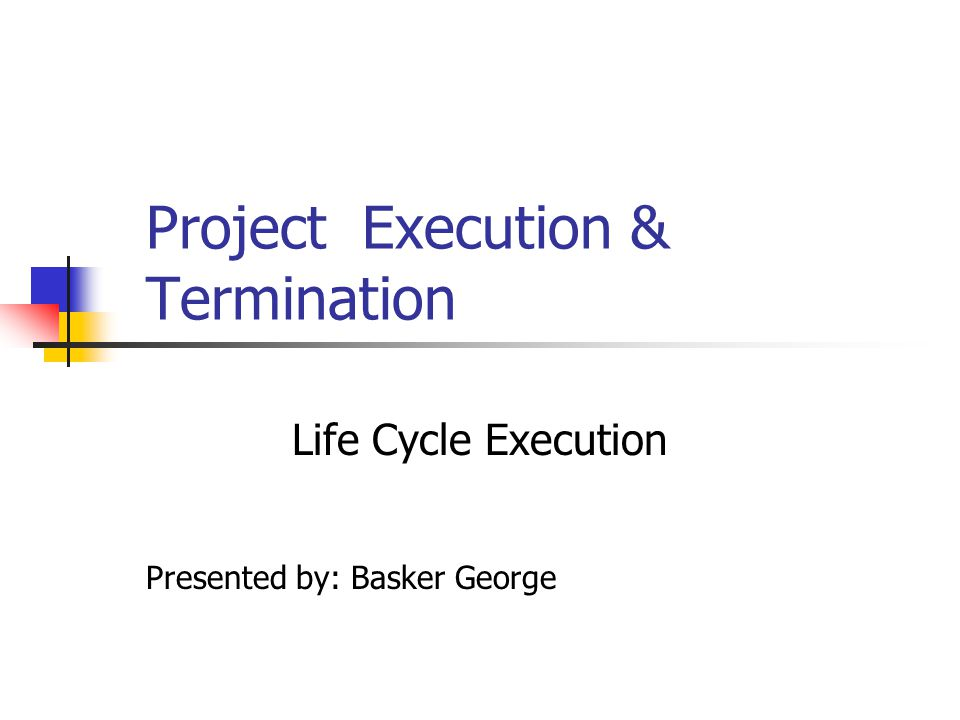 Project Execution & Termination Life Cycle Execution Presented by: Basker George