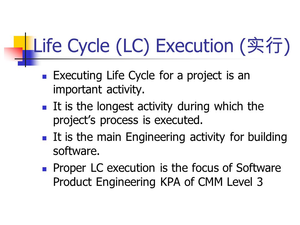 Life Cycle (LC) Execution ( 实行 ) Executing Life Cycle for a project is an important activity.