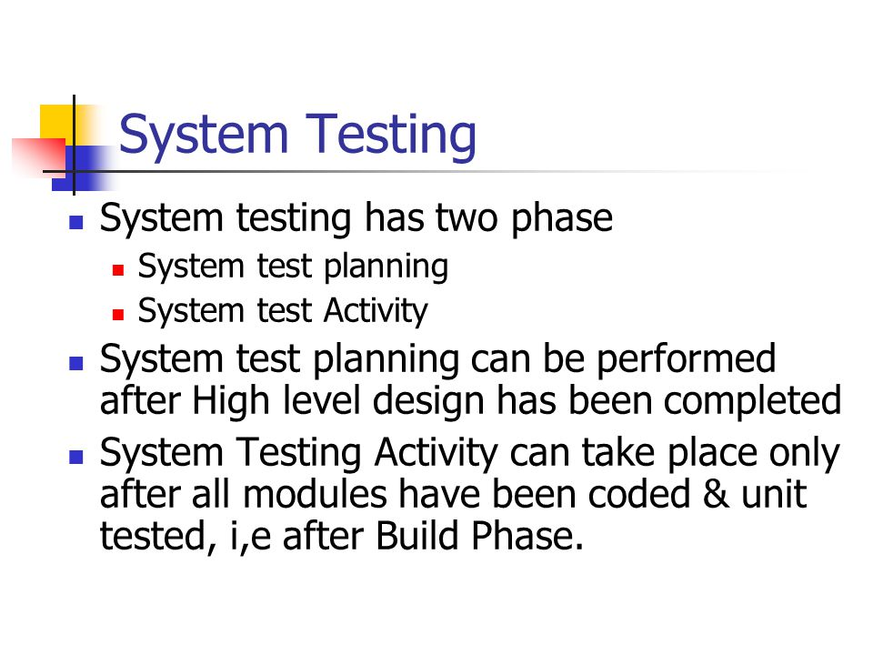 System Testing System testing has two phase System test planning System test Activity System test planning can be performed after High level design has been completed System Testing Activity can take place only after all modules have been coded & unit tested, i,e after Build Phase.