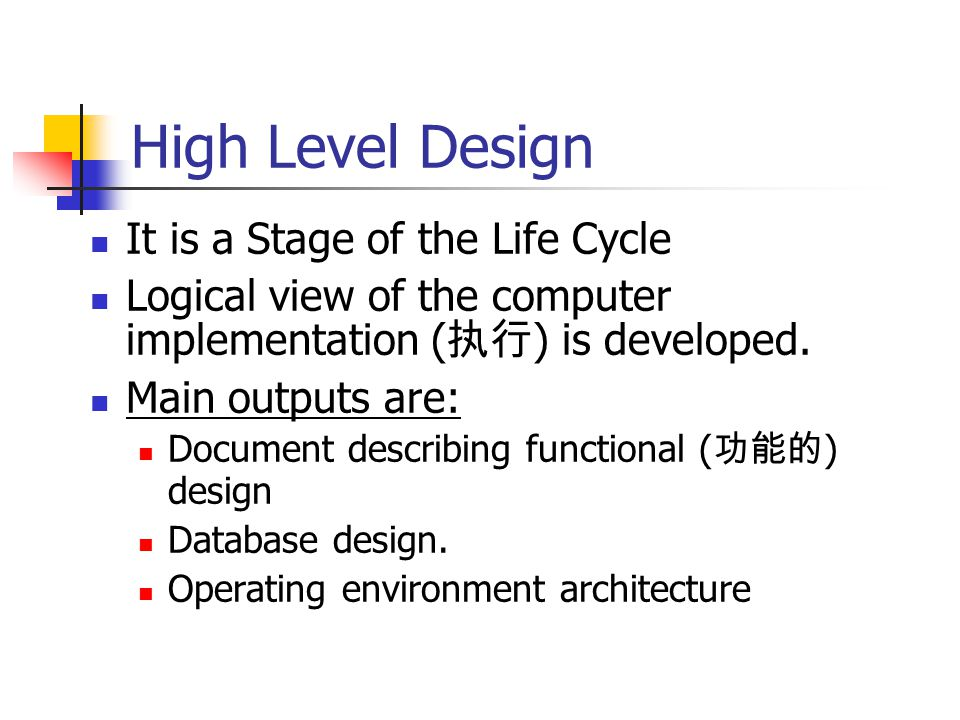 High Level Design It is a Stage of the Life Cycle Logical view of the computer implementation ( 执行 ) is developed.