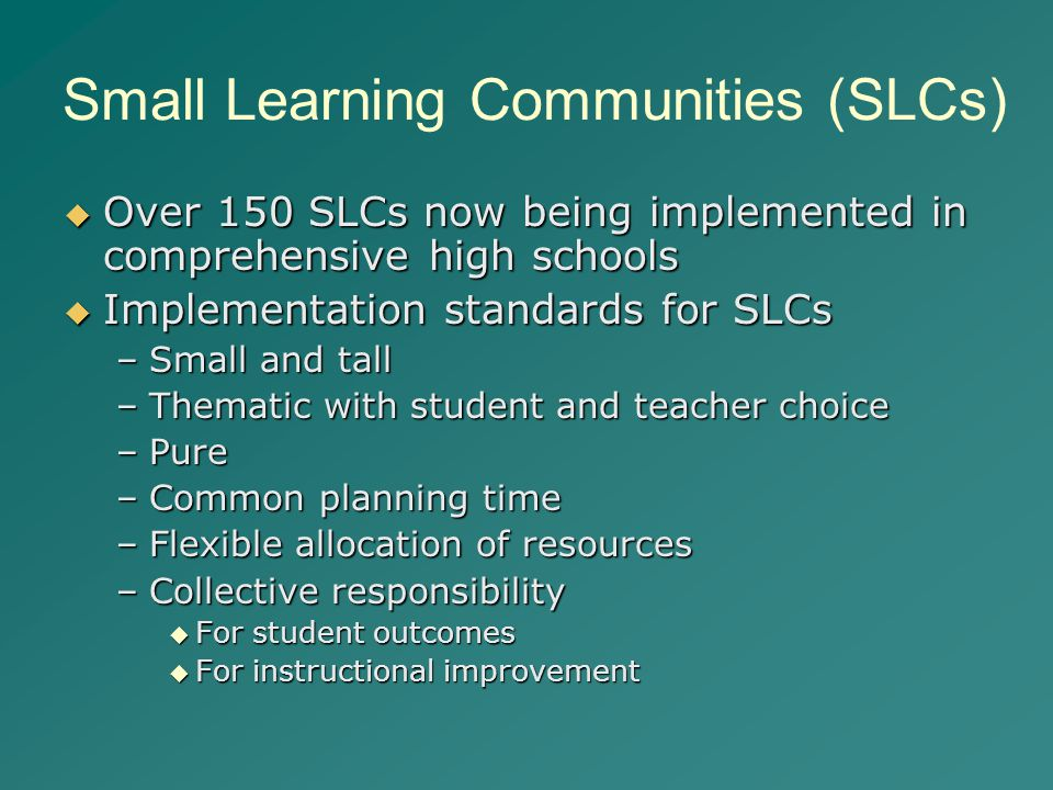  Over 150 SLCs now being implemented in comprehensive high schools  Implementation standards for SLCs –Small and tall –Thematic with student and teacher choice –Pure –Common planning time –Flexible allocation of resources –Collective responsibility  For student outcomes  For instructional improvement Small Learning Communities (SLCs)