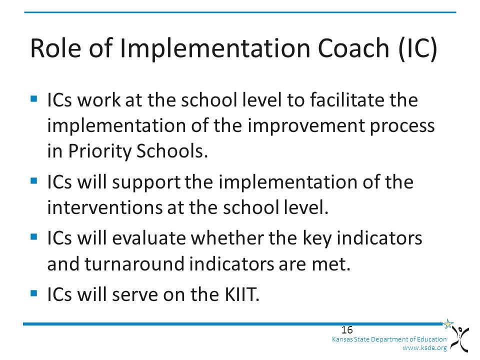 Kansas State Department of Education   Role of Implementation Coach (IC)  ICs work at the school level to facilitate the implementation of the improvement process in Priority Schools.