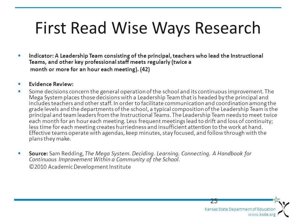 Kansas State Department of Education   First Read Wise Ways Research  Indicator: A Leadership Team consisting of the principal, teachers who lead the Instructional Teams, and other key professional staff meets regularly (twice a month or more for an hour each meeting).