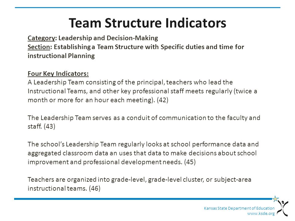 Kansas State Department of Education   Team Structure Indicators Category: Leadership and Decision-Making Section: Establishing a Team Structure with Specific duties and time for instructional Planning Four Key Indicators: A Leadership Team consisting of the principal, teachers who lead the Instructional Teams, and other key professional staff meets regularly (twice a month or more for an hour each meeting).
