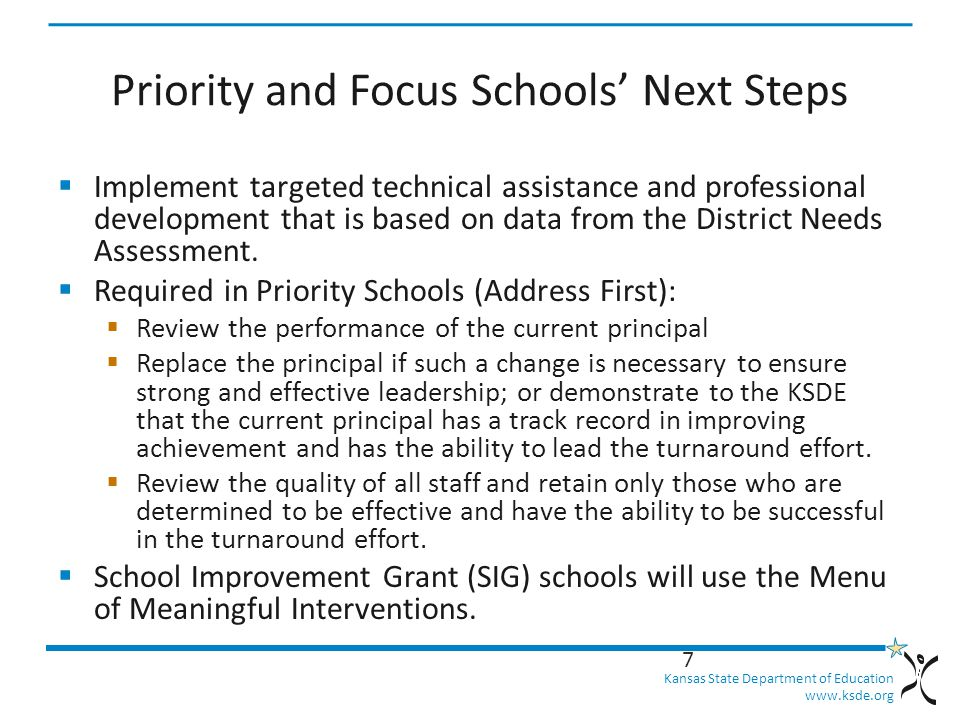 Kansas State Department of Education   Priority and Focus Schools' Next Steps  Implement targeted technical assistance and professional development that is based on data from the District Needs Assessment.