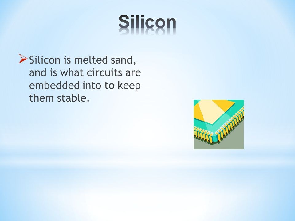  Silicon is melted sand, and is what circuits are embedded into to keep them stable.