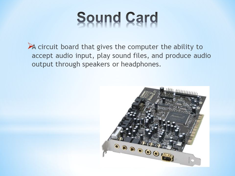  A circuit board that gives the computer the ability to accept audio input, play sound files, and produce audio output through speakers or headphones.