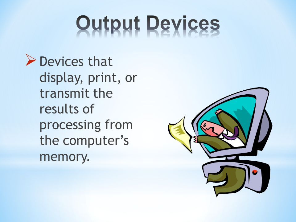  Devices that display, print, or transmit the results of processing from the computer's memory.