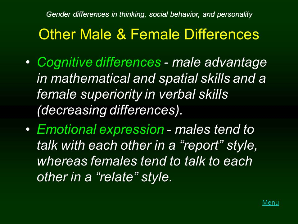 Other Male & Female Differences Cognitive differences - male advantage in mathematical and spatial skills and a female superiority in verbal skills (d