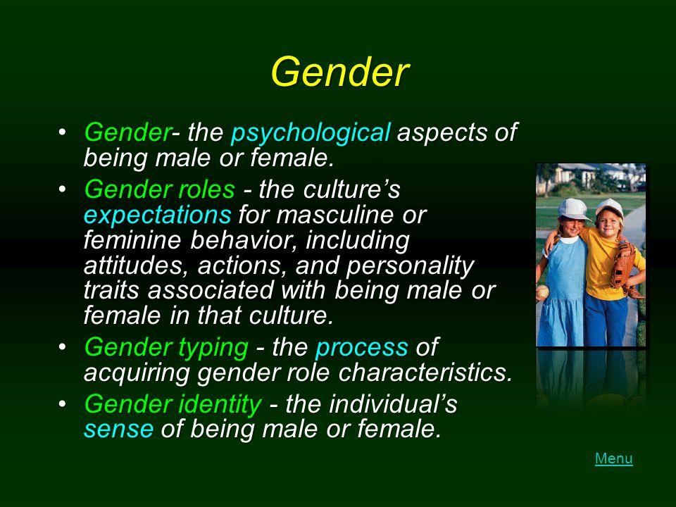 Gender Gender- the psychological aspects of being male or female.Gender- the psychological aspects of being male or female. Gender roles - the culture