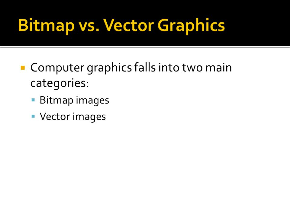  Computer graphics falls into two main categories:  Bitmap images  Vector images