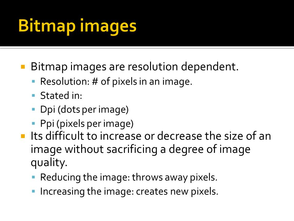  Bitmap images are resolution dependent.  Resolution: # of pixels in an image.
