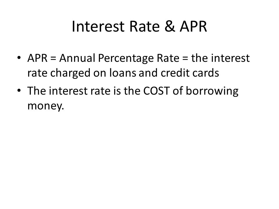 Interest Rate & APR APR = Annual Percentage Rate = the interest rate charged on loans and credit cards The interest rate is the COST of borrowing money.