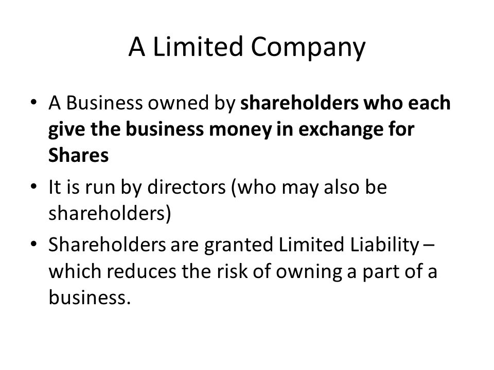 A Limited Company A Business owned by shareholders who each give the business money in exchange for Shares It is run by directors (who may also be shareholders) Shareholders are granted Limited Liability – which reduces the risk of owning a part of a business.