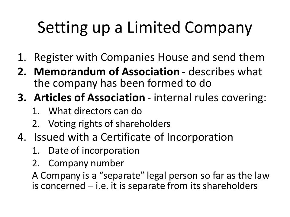 Setting up a Limited Company 1.Register with Companies House and send them 2.Memorandum of Association - describes what the company has been formed to do 3.Articles of Association - internal rules covering: 1.What directors can do 2.Voting rights of shareholders 4.Issued with a Certificate of Incorporation 1.Date of incorporation 2.Company number A Company is a separate legal person so far as the law is concerned – i.e.