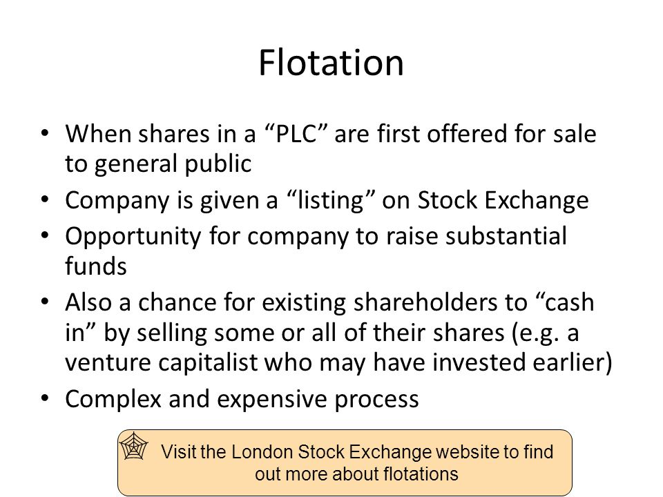 Flotation When shares in a PLC are first offered for sale to general public Company is given a listing on Stock Exchange Opportunity for company to raise substantial funds Also a chance for existing shareholders to cash in by selling some or all of their shares (e.g.