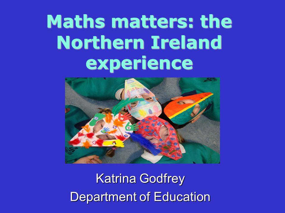 Maths matters: the Northern Ireland experience Katrina Godfrey Department of Education
