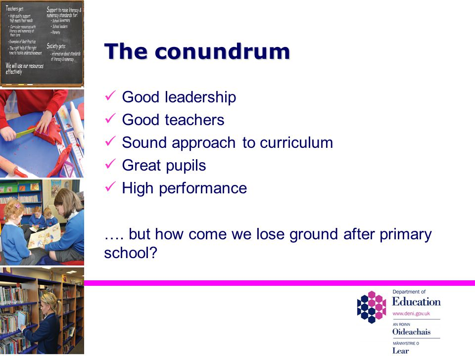 The conundrum Good leadership Good teachers Sound approach to curriculum Great pupils High performance ….