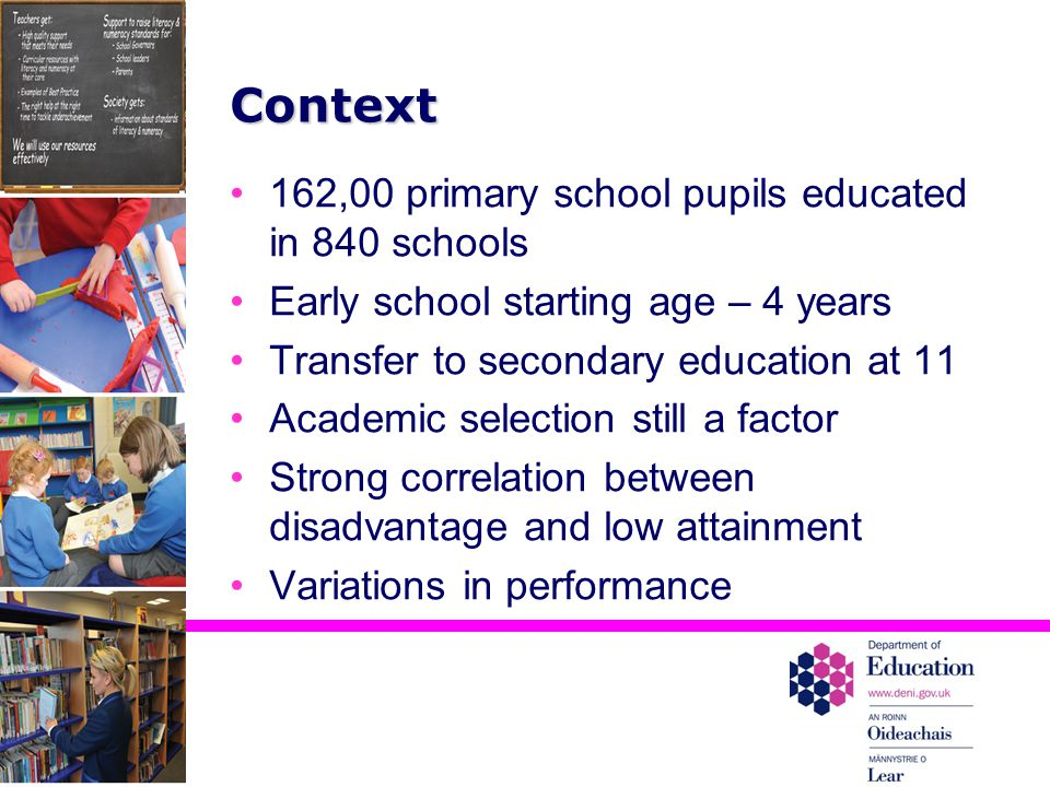 Context 162,00 primary school pupils educated in 840 schools Early school starting age – 4 years Transfer to secondary education at 11 Academic selection still a factor Strong correlation between disadvantage and low attainment Variations in performance