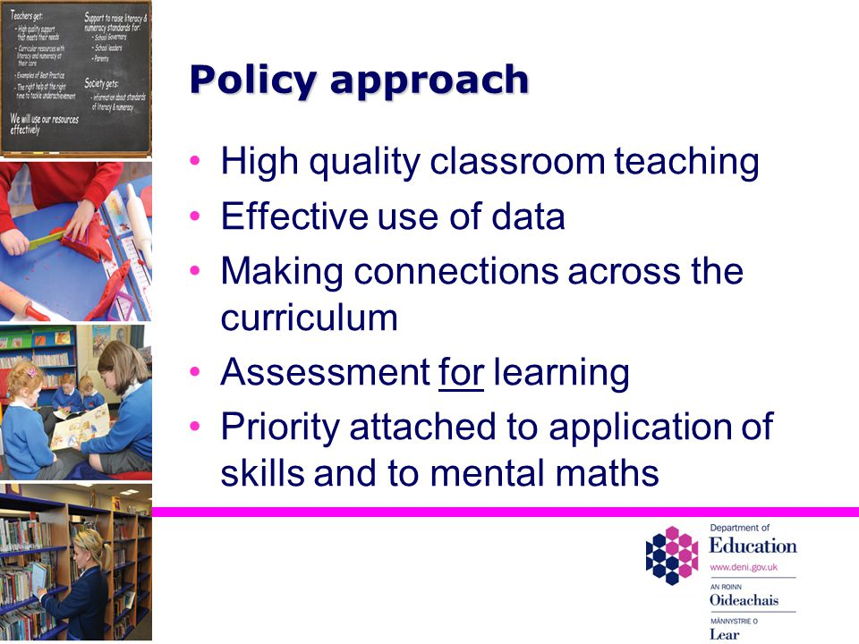 Policy approach High quality classroom teaching Effective use of data Making connections across the curriculum Assessment for learning Priority attached to application of skills and to mental maths