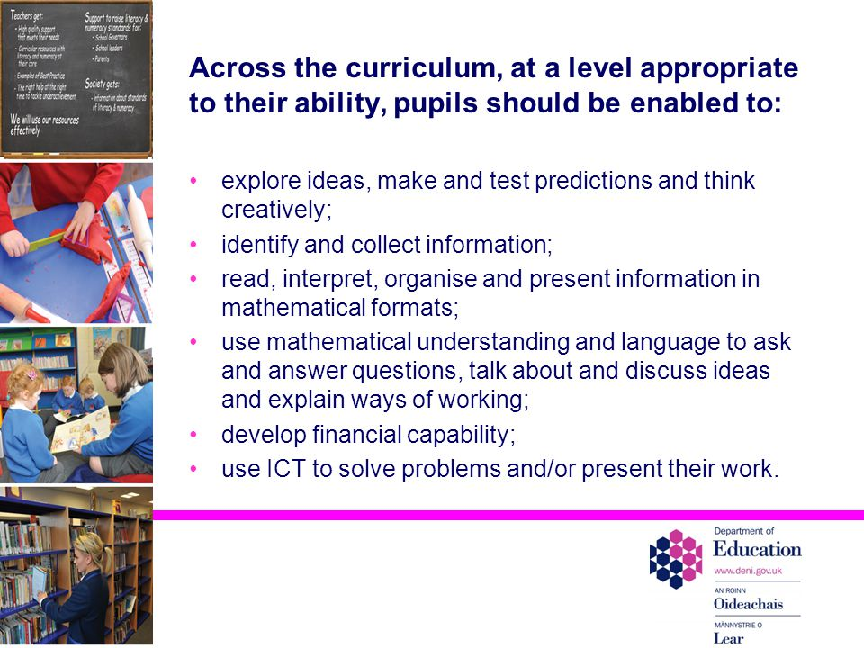Across the curriculum, at a level appropriate to their ability, pupils should be enabled to: explore ideas, make and test predictions and think creatively; identify and collect information; read, interpret, organise and present information in mathematical formats; use mathematical understanding and language to ask and answer questions, talk about and discuss ideas and explain ways of working; develop financial capability; use ICT to solve problems and/or present their work.