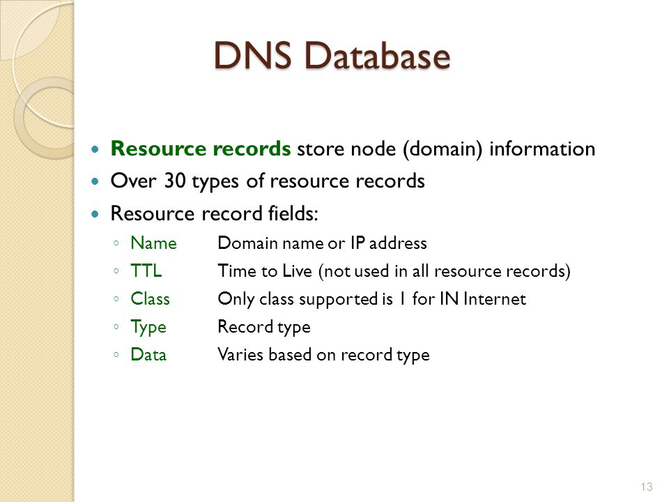 DNS Database Resource records store node (domain) information Over 30 types of resource records Resource record fields: ◦ NameDomain name or IP address ◦ TTLTime to Live (not used in all resource records) ◦ ClassOnly class supported is 1 for IN Internet ◦ TypeRecord type ◦ DataVaries based on record type 13