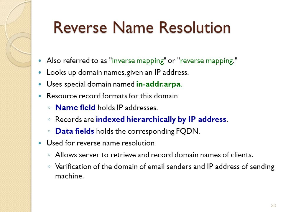Reverse Name Resolution Also referred to as inverse mapping or reverse mapping. Looks up domain names, given an IP address.