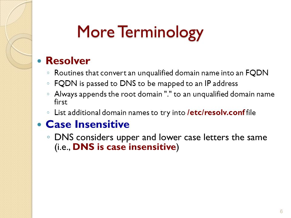 More Terminology Resolver ◦ Routines that convert an unqualified domain name into an FQDN ◦ FQDN is passed to DNS to be mapped to an IP address ◦ Always appends the root domain . to an unqualified domain name first ◦ List additional domain names to try into /etc/resolv.conf file Case Insensitive ◦ DNS considers upper and lower case letters the same (i.e., DNS is case insensitive) 6
