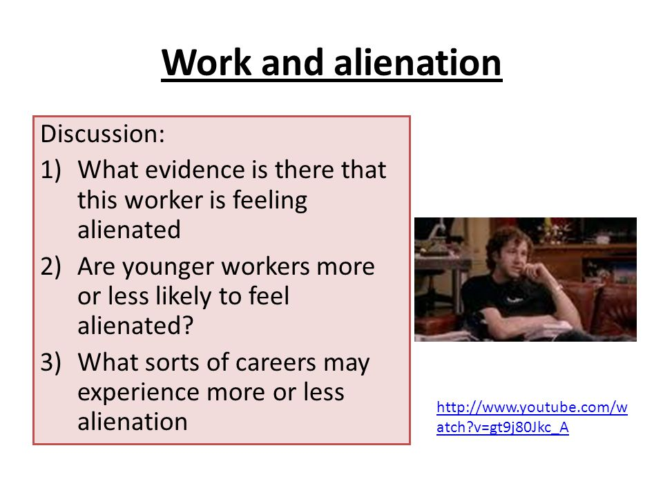 Work and alienation Discussion: 1)What evidence is there that this worker is feeling alienated 2)Are younger workers more or less likely to feel alienated.