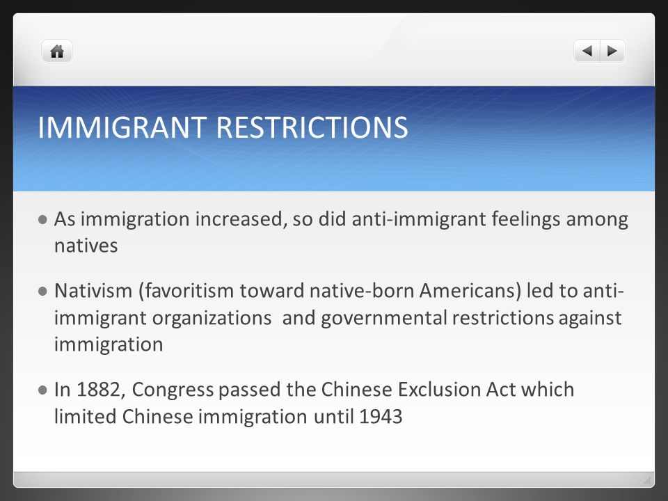 IMMIGRANT RESTRICTIONS As immigration increased, so did anti-immigrant feelings among natives Nativism (favoritism toward native-born Americans) led to anti- immigrant organizations and governmental restrictions against immigration In 1882, Congress passed the Chinese Exclusion Act which limited Chinese immigration until 1943