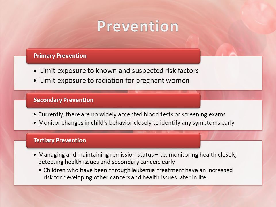 Limit exposure to known and suspected risk factors Limit exposure to radiation for pregnant women Primary Prevention Currently, there are no widely accepted blood tests or screening exams Monitor changes in child s behavior closely to identify any symptoms early Secondary Prevention Managing and maintaining remission status – i.e.